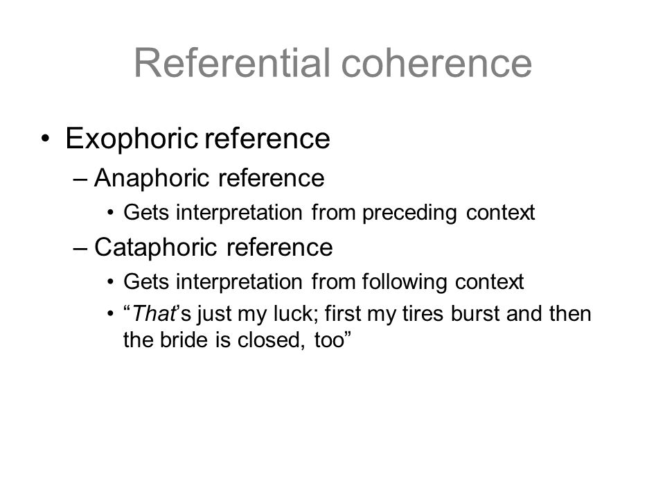 Referential coherence Exophoric reference –Anaphoric reference Gets interpretation from preceding context –Cataphoric reference Gets interpretation fr