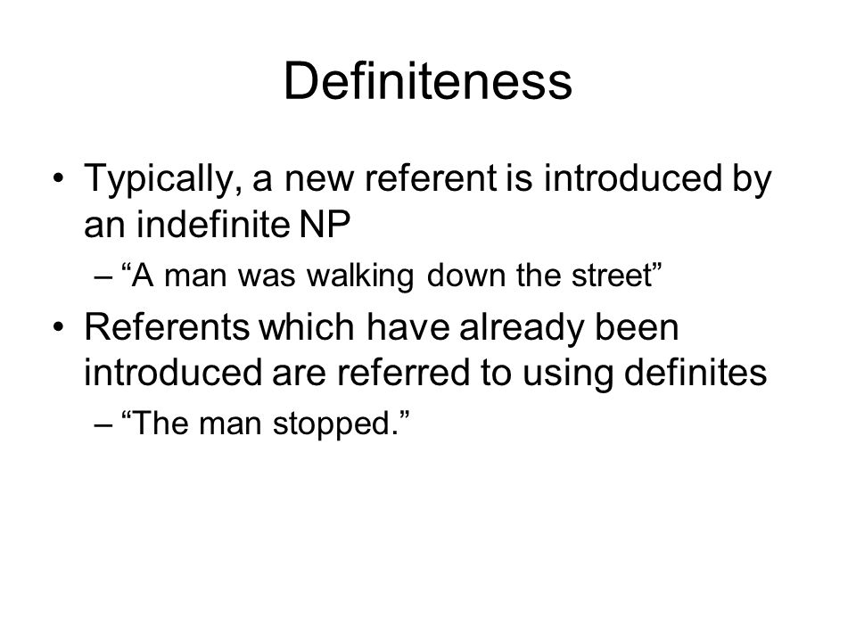 Definiteness Typically, a new referent is introduced by an indefinite NP – A man was walking down the street Referents which have already been introduced are referred to using definites – The man stopped.