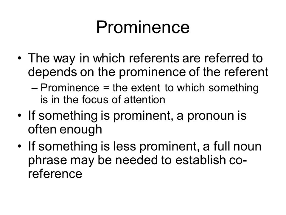 Prominence The way in which referents are referred to depends on the prominence of the referent –Prominence = the extent to which something is in the