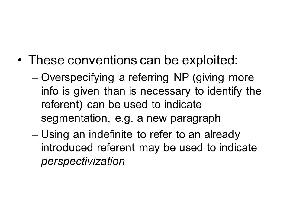 These conventions can be exploited: –Overspecifying a referring NP (giving more info is given than is necessary to identify the referent) can be used
