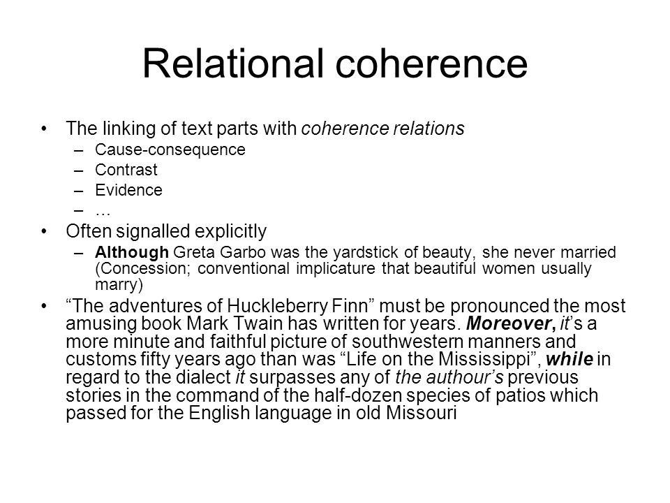 Relational coherence The linking of text parts with coherence relations –Cause-consequence –Contrast –Evidence –… Often signalled explicitly –Although Greta Garbo was the yardstick of beauty, she never married (Concession; conventional implicature that beautiful women usually marry) The adventures of Huckleberry Finn must be pronounced the most amusing book Mark Twain has written for years.