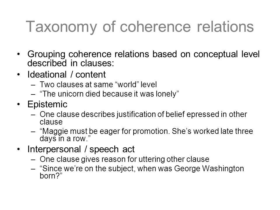 Taxonomy of coherence relations Grouping coherence relations based on conceptual level described in clauses: Ideational / content –Two clauses at same