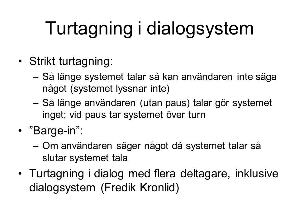 Turtagning i dialogsystem Strikt turtagning: –Så länge systemet talar så kan användaren inte säga något (systemet lyssnar inte) –Så länge användaren (