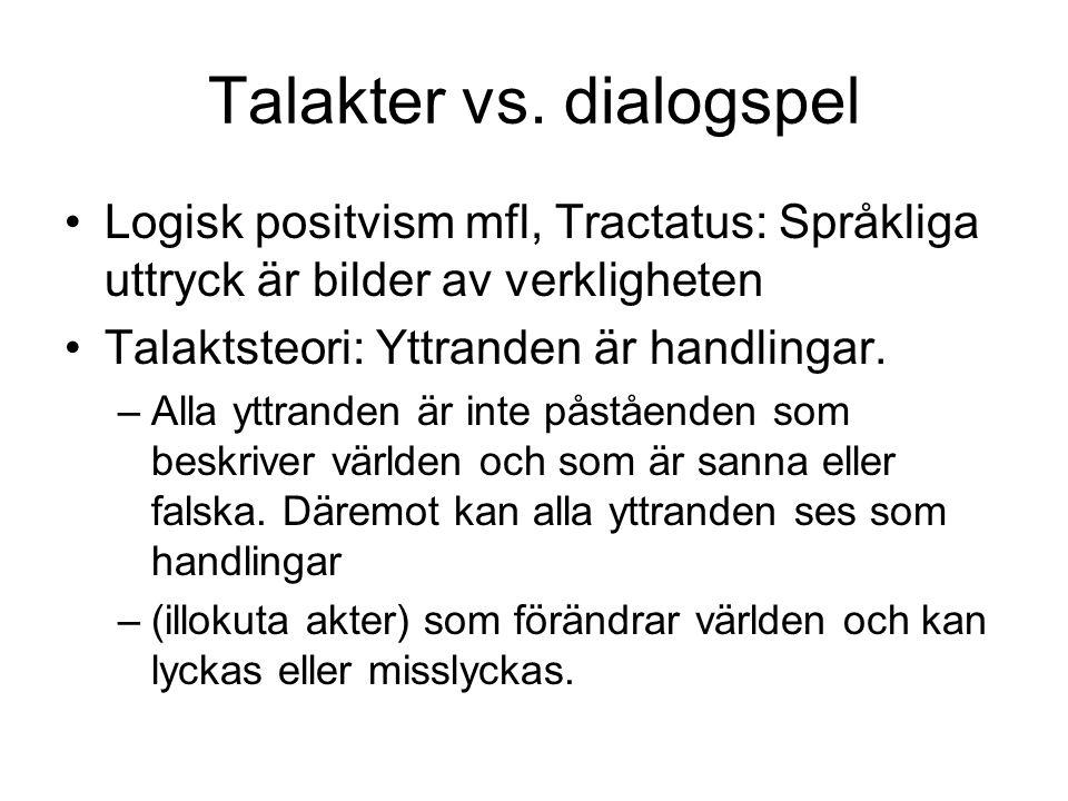 Talakter vs. dialogspel Logisk positvism mfl, Tractatus: Språkliga uttryck är bilder av verkligheten Talaktsteori: Yttranden är handlingar. –Alla yttr