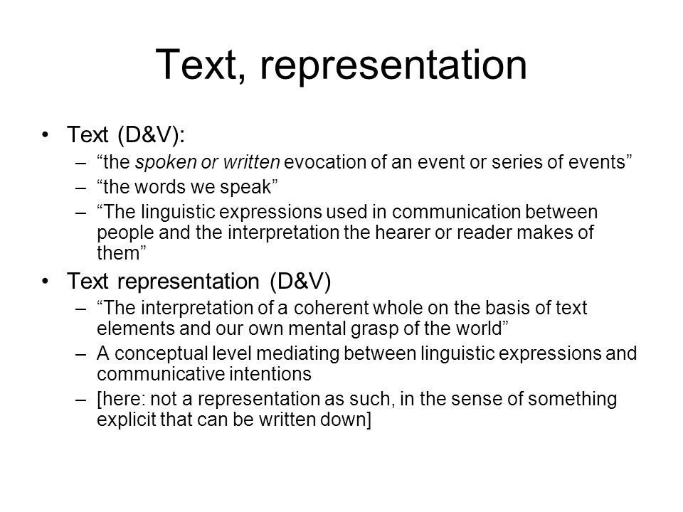 Communication (D&V) A text almost never contains all the clues needed to interpret it; we add a lot to the text based on our cultural or world knowledge (context) Communication –Means of expression Nonverbal (gestures, body language, …) Paralinguistic (intonation etc) Verbal –Spoken –Written –World of speaker/hearer [more generally, Context as defined previously] Ideas and feelings Cultural or world knowledge