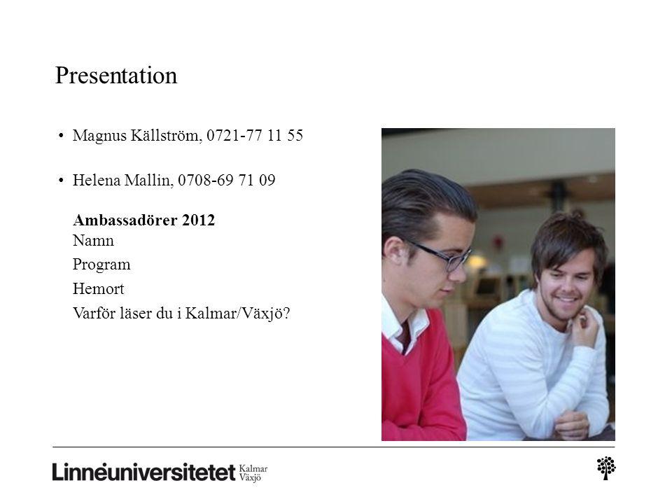Presentation Magnus Källström, 0721-77 11 55 Helena Mallin, 0708-69 71 09 Ambassadörer 2012 Namn Program Hemort Varför läser du i Kalmar/Växjö