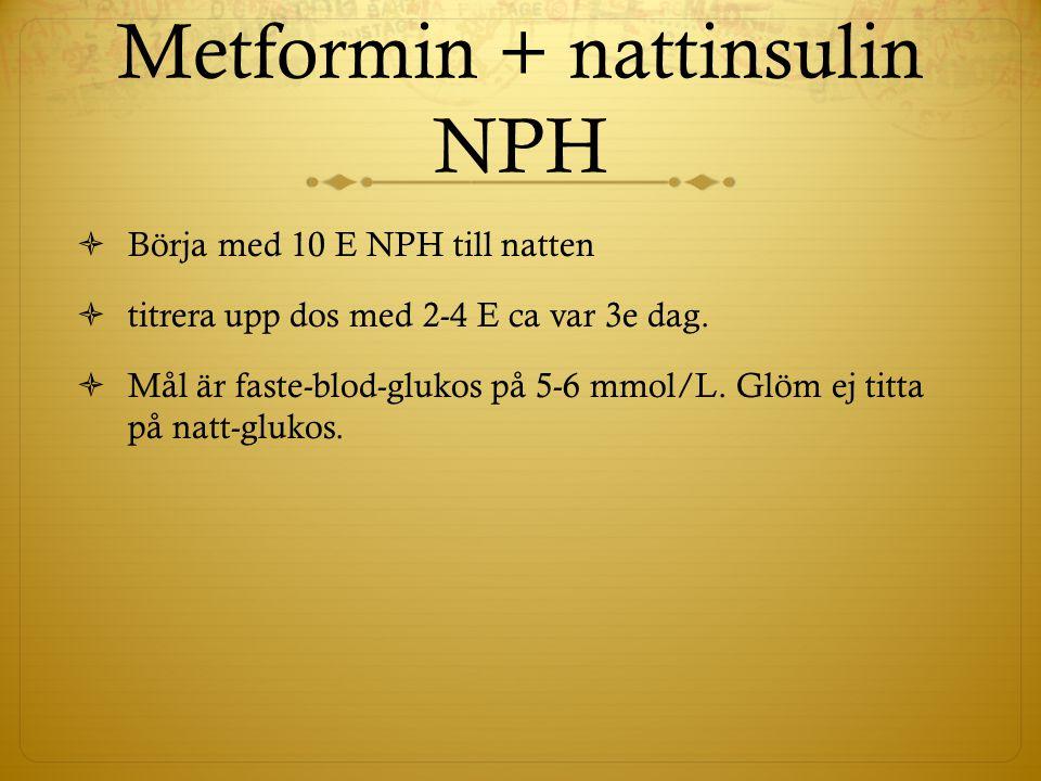 Metformin + nattinsulin NPH  Börja med 10 E NPH till natten  titrera upp dos med 2-4 E ca var 3e dag.  Mål är faste-blod-glukos på 5-6 mmol/L. Glöm
