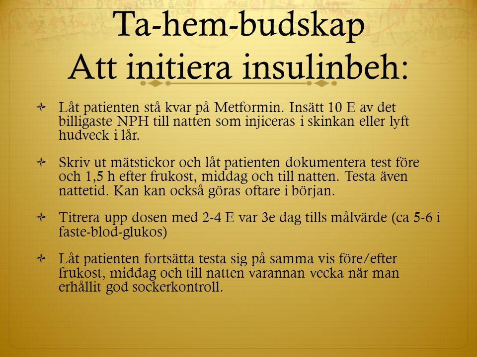 Ta-hem-budskap Att initiera insulinbeh:  Låt patienten stå kvar på Metformin. Insätt 10 E av det billigaste NPH till natten som injiceras i skinkan e