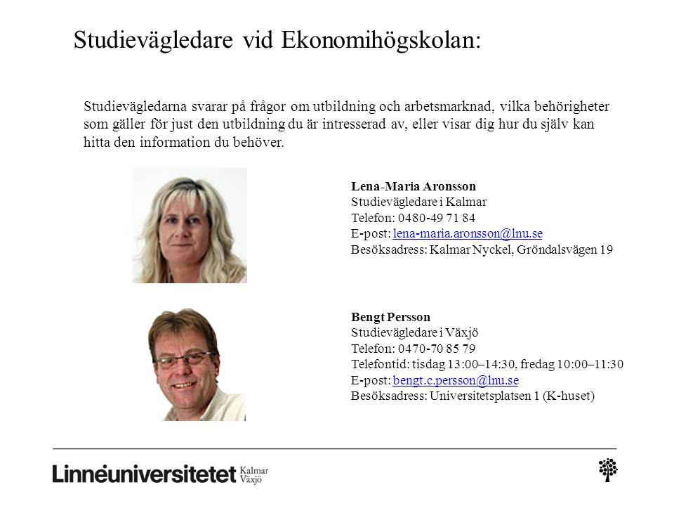 Studievägledare vid Ekonomihögskolan: Lena-Maria Aronsson Studievägledare i Kalmar Telefon: 0480-49 71 84 E-post: lena-maria.aronsson@lnu.se Besöksadress: Kalmar Nyckel, Gröndalsvägen 19lena-maria.aronsson@lnu.se Bengt Persson Studievägledare i Växjö Telefon: 0470-70 85 79 Telefontid: tisdag 13:00–14:30, fredag 10:00–11:30 E-post: bengt.c.persson@lnu.se Besöksadress: Universitetsplatsen 1 (K-huset)bengt.c.persson@lnu.se Studievägledarna svarar på frågor om utbildning och arbetsmarknad, vilka behörigheter som gäller för just den utbildning du är intresserad av, eller visar dig hur du själv kan hitta den information du behöver.
