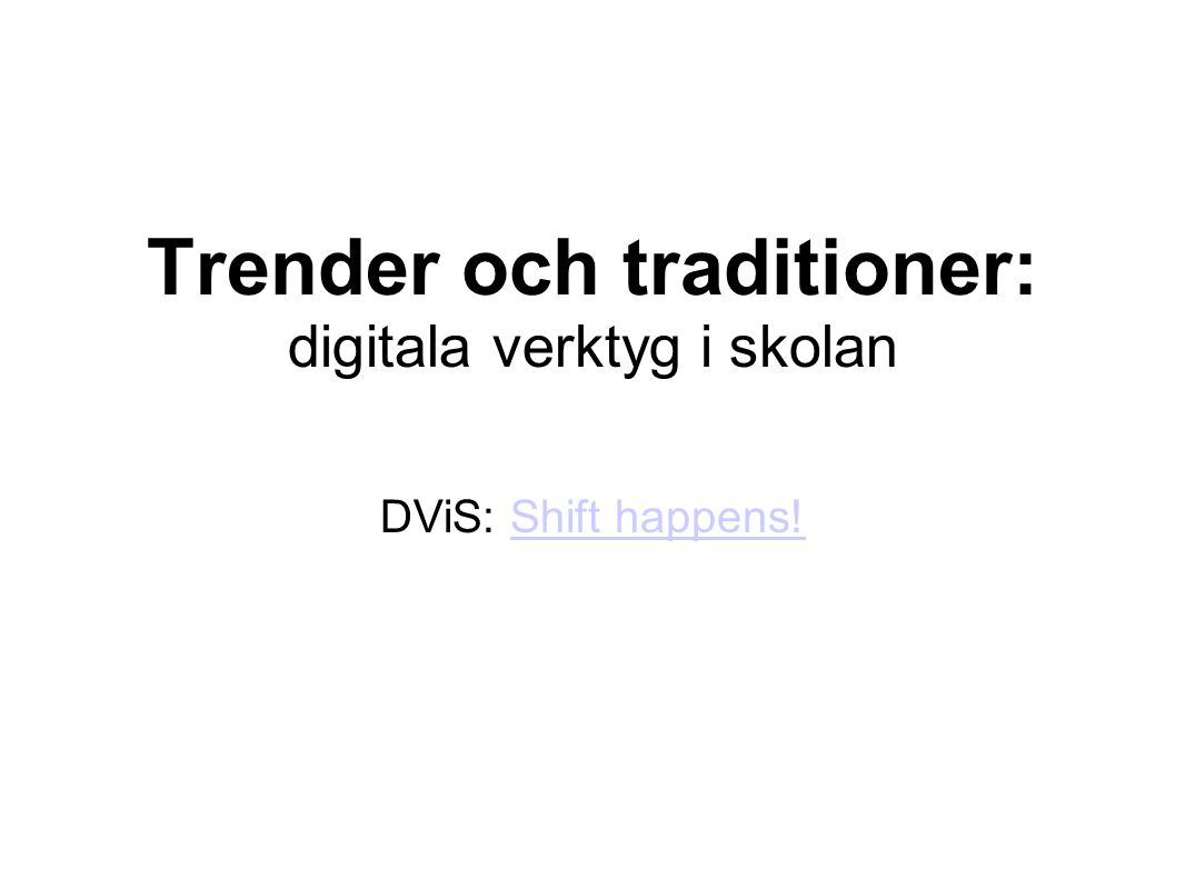 Trender och traditioner: digitala verktyg i skolan DViS: Shift happens!Shift happens!