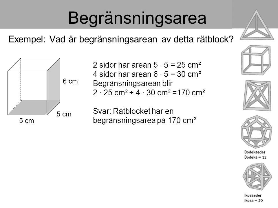 Begränsningsarea Exempel: Vad är begränsningsarean av detta rätblock? 5 cm 6 cm 2 sidor har arean 5 · 5 = 25 cm² 4 sidor har arean 6 · 5 = 30 cm² Begr