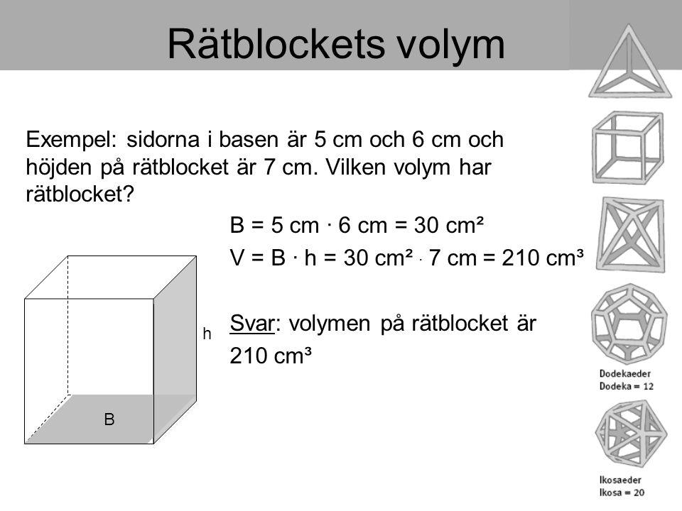Rätblockets volym Exempel: sidorna i basen är 5 cm och 6 cm och höjden på rätblocket är 7 cm. Vilken volym har rätblocket? B h B = 5 cm · 6 cm = 30 cm