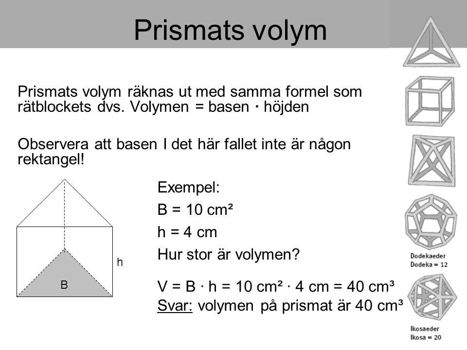 Prismats volym Prismats volym räknas ut med samma formel som rätblockets dvs. Volymen = basen · höjden Observera att basen I det här fallet inte är nå