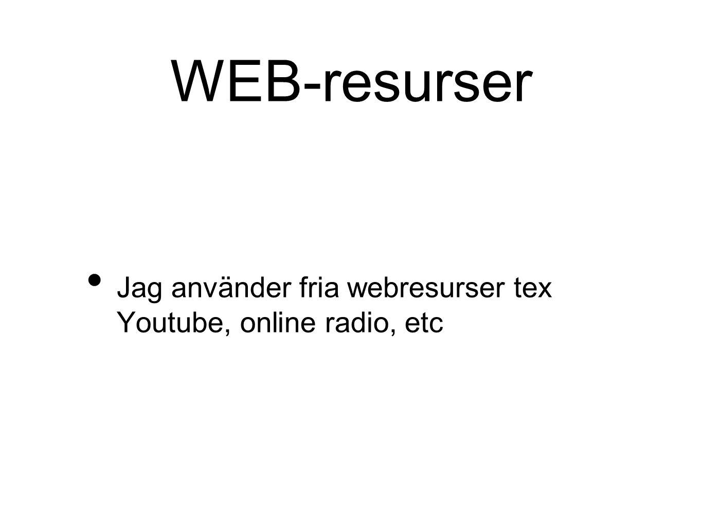 WEB-resurser Jag använder fria webresurser tex Youtube, online radio, etc