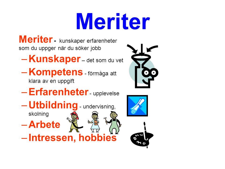 Meriter Meriter - kunskaper erfarenheter som du uppger när du söker jobb –Kunskaper – det som du vet –Kompetens - förmåga att klara av en uppgift –Erfarenheter - upplevelse –Utbildning - undervisning, skolning –Arbete –Intressen, hobbies