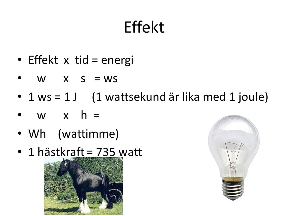 Effekt Effekt x tid = energi w x s = ws 1 ws = 1 J (1 wattsekund är lika med 1 joule) w x h = Wh (wattimme) 1 hästkraft = 735 watt