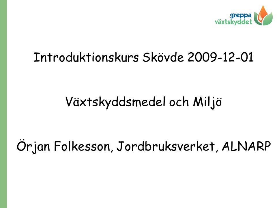Introduktionskurs Skövde 2009-12-01 Växtskyddsmedel och Miljö Örjan Folkesson, Jordbruksverket, ALNARP