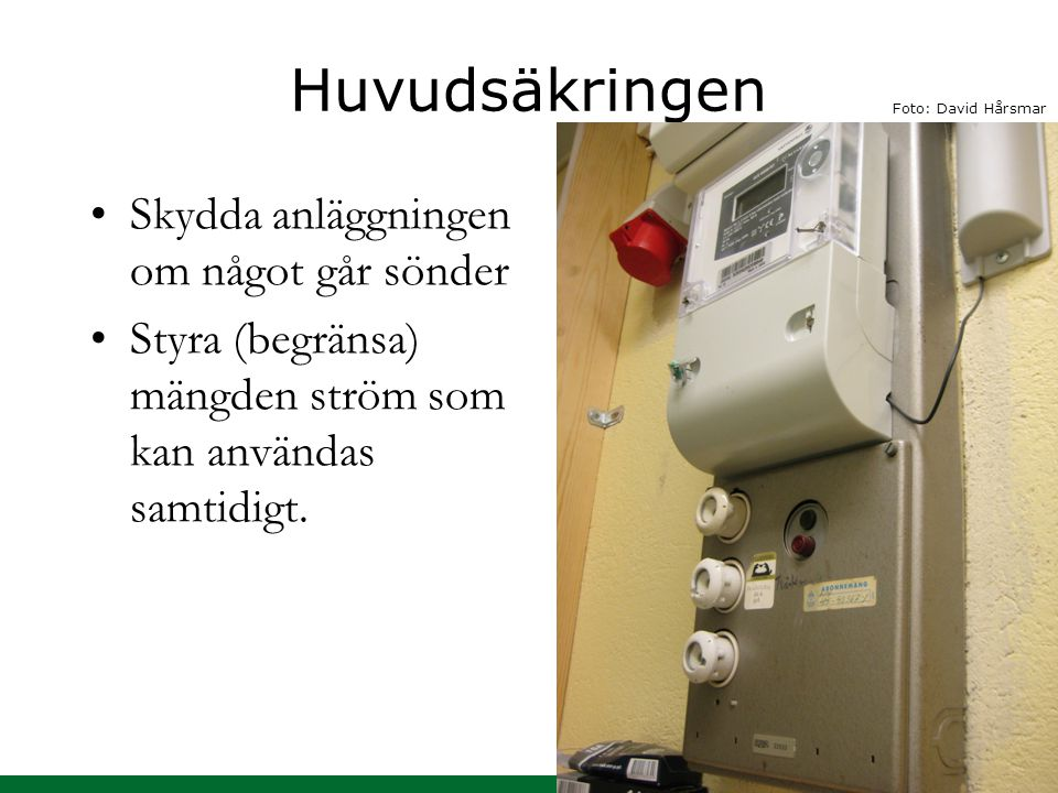 Huvudsäkringen Skydda anläggningen om något går sönder Styra (begränsa) mängden ström som kan användas samtidigt. Foto: David Hårsmar