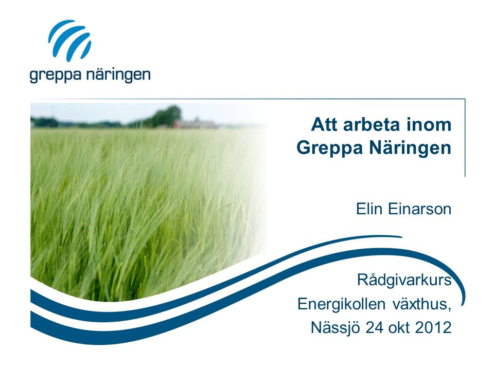 Att arbeta inom Greppa Näringen Elin Einarson Rådgivarkurs Energikollen växthus, Nässjö 24 okt 2012