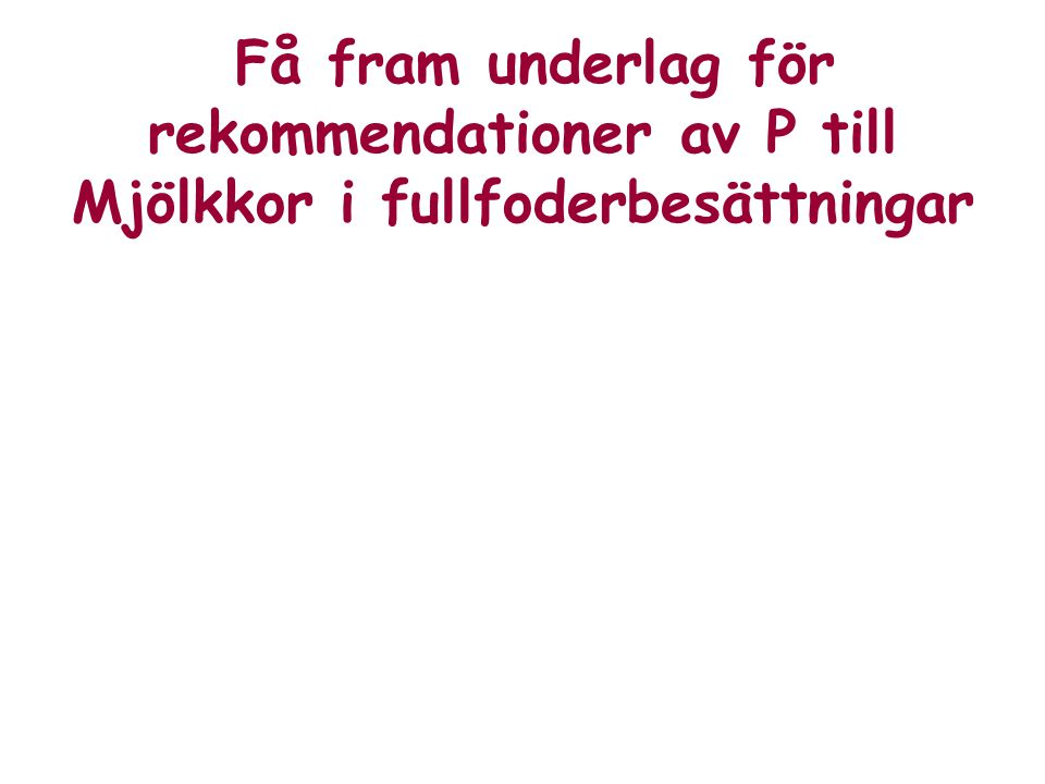 Få fram underlag för rekommendationer av P till Mjölkkor i fullfoderbesättningar