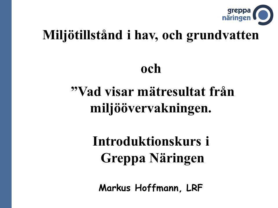 """Miljötillstånd i hav, och grundvatten och """"Vad visar mätresultat från miljöövervakningen. Introduktionskurs i Greppa Näringen Markus Hoffmann, LRF"""