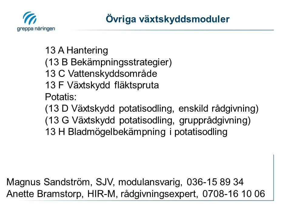 Övriga växtskyddsmoduler 13 A Hantering (13 B Bekämpningsstrategier) 13 C Vattenskyddsområde 13 F Växtskydd fläktspruta Potatis: (13 D Växtskydd potatisodling, enskild rådgivning) (13 G Växtskydd potatisodling, grupprådgivning) 13 H Bladmögelbekämpning i potatisodling Magnus Sandström, SJV, modulansvarig, 036-15 89 34 Anette Bramstorp, HIR-M, rådgivningsexpert, 0708-16 10 06