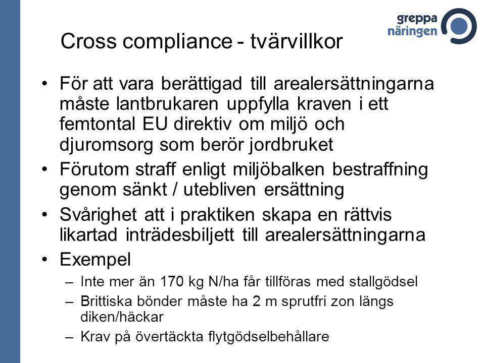 Cross compliance - tvärvillkor För att vara berättigad till arealersättningarna måste lantbrukaren uppfylla kraven i ett femtontal EU direktiv om miljö och djuromsorg som berör jordbruket Förutom straff enligt miljöbalken bestraffning genom sänkt / utebliven ersättning Svårighet att i praktiken skapa en rättvis likartad inträdesbiljett till arealersättningarna Exempel –Inte mer än 170 kg N/ha får tillföras med stallgödsel –Brittiska bönder måste ha 2 m sprutfri zon längs diken/häckar –Krav på övertäckta flytgödselbehållare