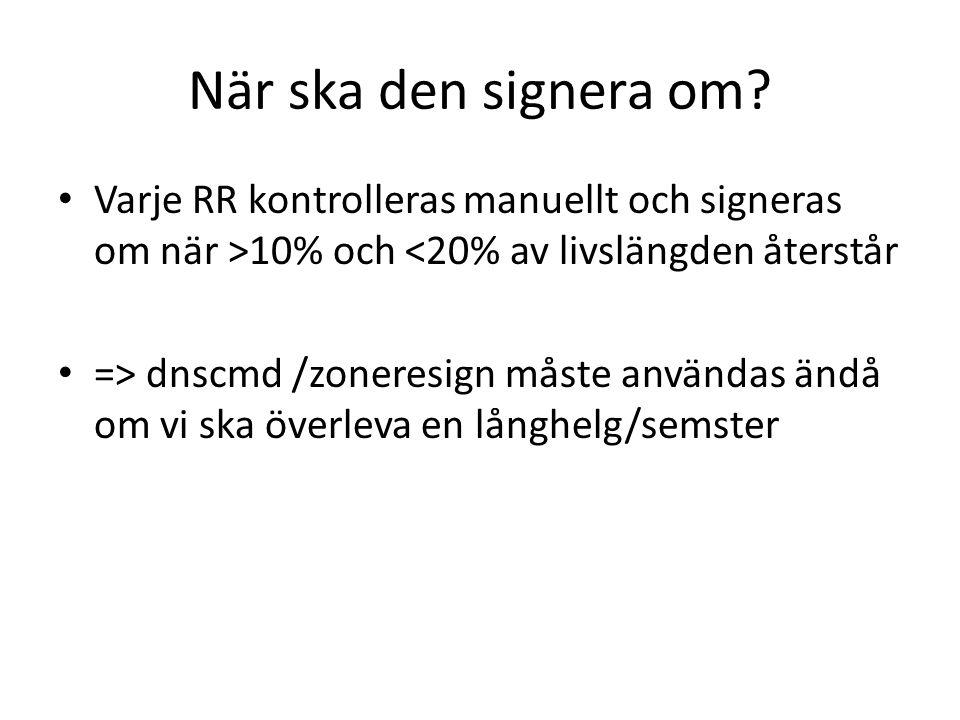 När ska den signera om? Varje RR kontrolleras manuellt och signeras om när >10% och <20% av livslängden återstår => dnscmd /zoneresign måste användas
