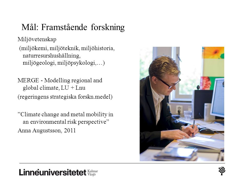 Mål: Framstående forskning Miljövetenskap (miljökemi, miljöteknik, miljöhistoria, naturresurshushållning, miljögeologi, miljöpsykologi,…) MERGE - Modelling regional and global climate, LU + Lnu (regeringens strategiska forskn.medel) Climate change and metal mobility in an environmental risk perspective Anna Augustsson, 2011