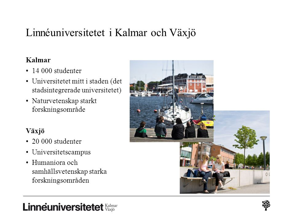 Linnéuniversitetet i Kalmar och Växjö Kalmar 14 000 studenter Universitetet mitt i staden (det stadsintegrerade universitetet) Naturvetenskap starkt forskningsområde Växjö 20 000 studenter Universitetscampus Humaniora och samhällsvetenskap starka forskningsområden