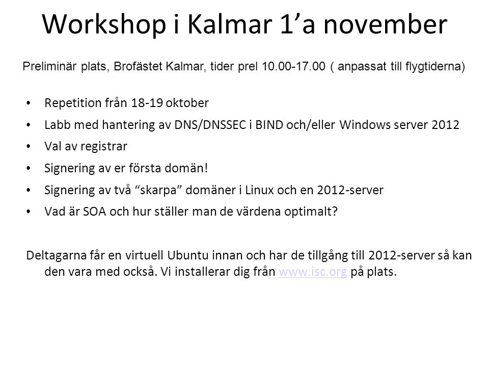 Workshop i Kalmar 1'a november Repetition från 18-19 oktober Labb med hantering av DNS/DNSSEC i BIND och/eller Windows server 2012 Val av registrar Si