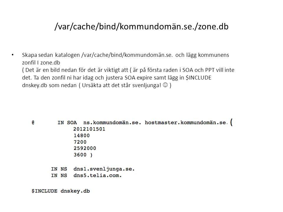 /var/cache/bind/kommundomän.se./zone.db Skapa sedan katalogen /var/cache/bind/kommundomän.se. och lägg kommunens zonfil I zone.db ( Det är en bild ned