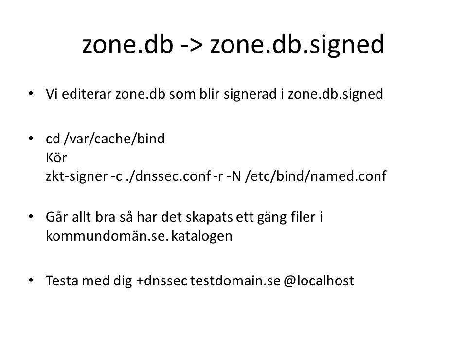 zone.db -> zone.db.signed Vi editerar zone.db som blir signerad i zone.db.signed cd /var/cache/bind Kör zkt-signer -c./dnssec.conf -r -N /etc/bind/named.conf Går allt bra så har det skapats ett gäng filer i kommundomän.se.