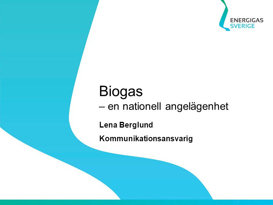 Biogas – en nationell angelägenhet Lena Berglund Kommunikationsansvarig