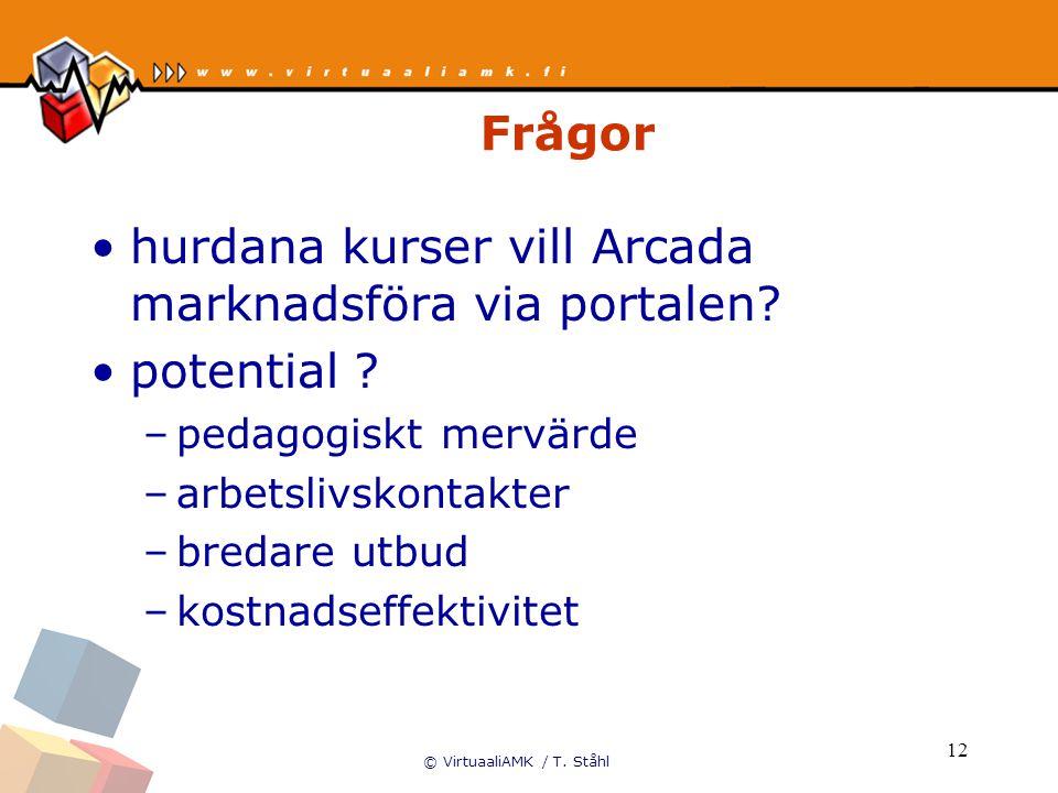 © VirtuaaliAMK / T. Ståhl 12 Frågor hurdana kurser vill Arcada marknadsföra via portalen? potential ? –pedagogiskt mervärde –arbetslivskontakter –bred