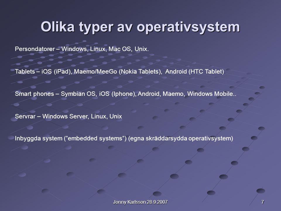 7 Jonny Karlsson 28.9.2007 Olika typer av operativsystem Persondatorer – Windows, Linux, Mac OS, Unix. Tablets – iOS (iPad), Maemo/MeeGo (Nokia Tablet