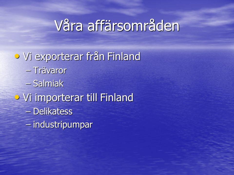 Våra affärsområden Vi exporterar från Finland Vi exporterar från Finland –Trävaror –Salmiak Vi importerar till Finland Vi importerar till Finland –Delikatess –industripumpar