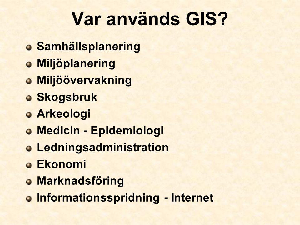 Var används GIS? Samhällsplanering Miljöplanering Miljöövervakning Skogsbruk Arkeologi Medicin - Epidemiologi Ledningsadministration Ekonomi Marknadsf