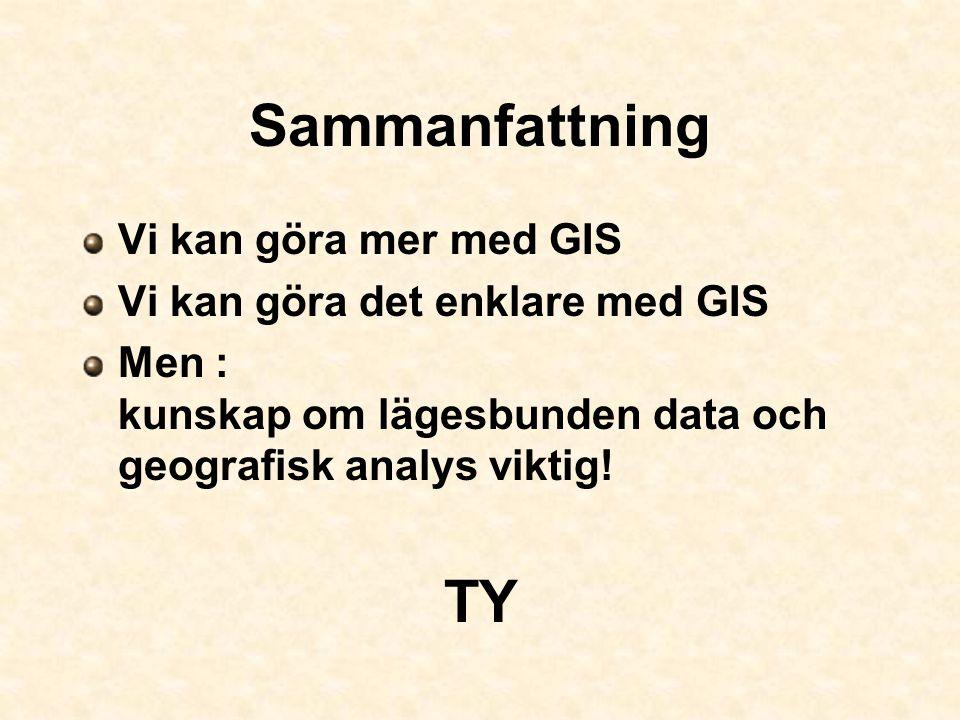 Sammanfattning Vi kan göra mer med GIS Vi kan göra det enklare med GIS Men : kunskap om lägesbunden data och geografisk analys viktig! TY