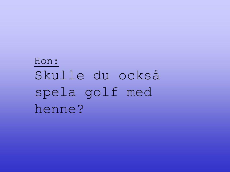 Hon: Skulle du också spela golf med henne?