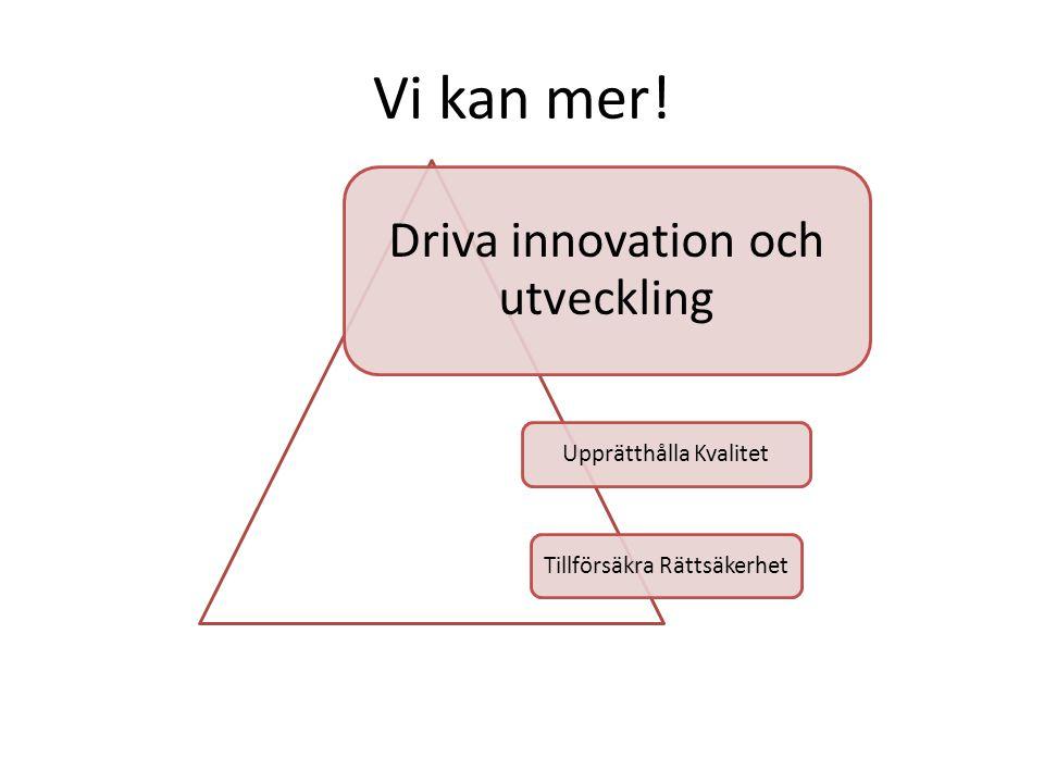Vi kan mer! Driva innovation och utveckling Upprätthålla Kvalitet Tillförsäkra Rättsäkerhet