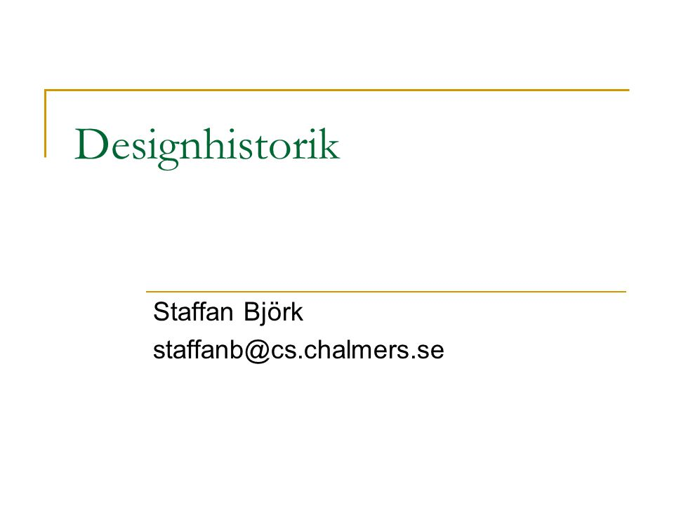 Designhistorik Staffan Björk staffanb@cs.chalmers.se