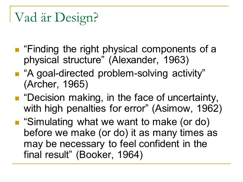 "Vad är Design? ""Finding the right physical components of a physical structure"" (Alexander, 1963) ""A goal-directed problem-solving activity"" (Archer, 1"