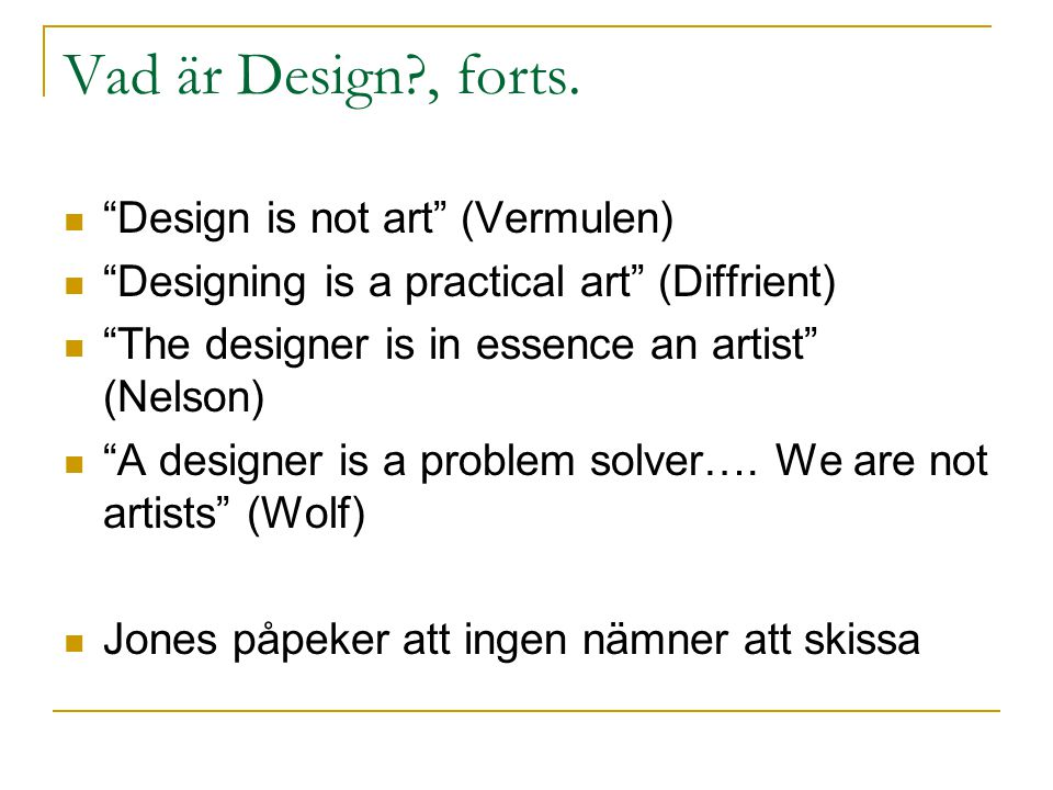 "Vad är Design?, forts. ""Design is not art"" (Vermulen) ""Designing is a practical art"" (Diffrient) ""The designer is in essence an artist"" (Nelson) ""A de"