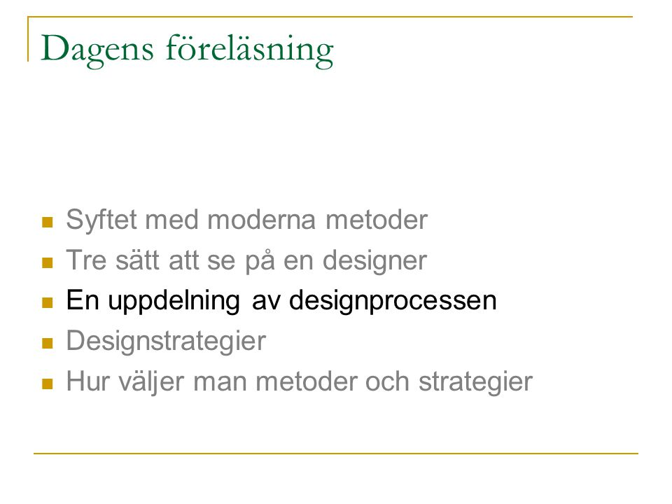 Dagens föreläsning Syftet med moderna metoder Tre sätt att se på en designer En uppdelning av designprocessen Designstrategier Hur väljer man metoder