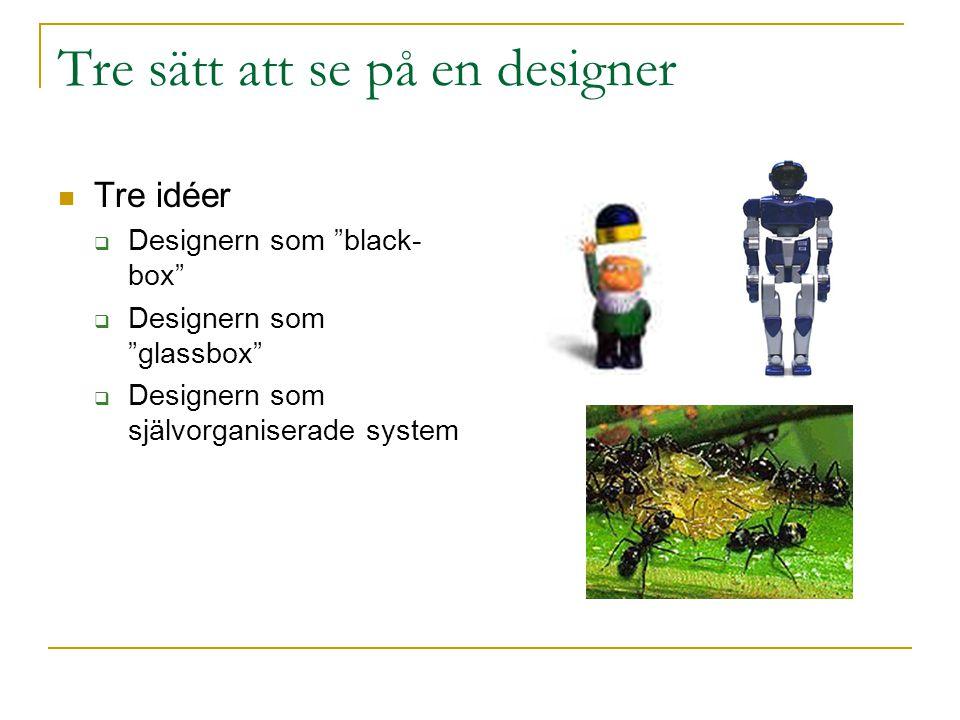 """Tre sätt att se på en designer Tre idéer  Designern som """"black- box""""  Designern som """"glassbox""""  Designern som självorganiserade system"""