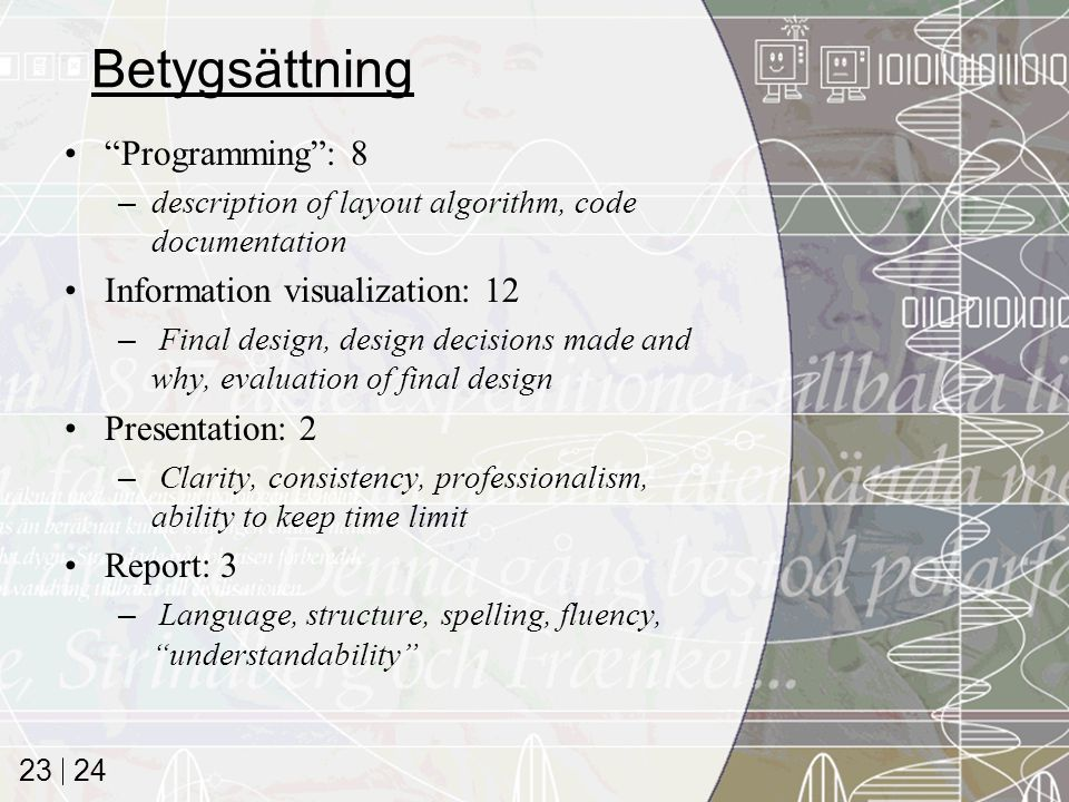 24 23 Betygsättning Programming : 8 –description of layout algorithm, code documentation Information visualization: 12 – Final design, design decisions made and why, evaluation of final design Presentation: 2 – Clarity, consistency, professionalism, ability to keep time limit Report: 3 – Language, structure, spelling, fluency, understandability