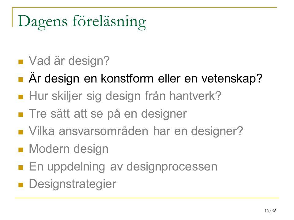10/68 Dagens föreläsning Vad är design? Är design en konstform eller en vetenskap? Hur skiljer sig design från hantverk? Tre sätt att se på en designe