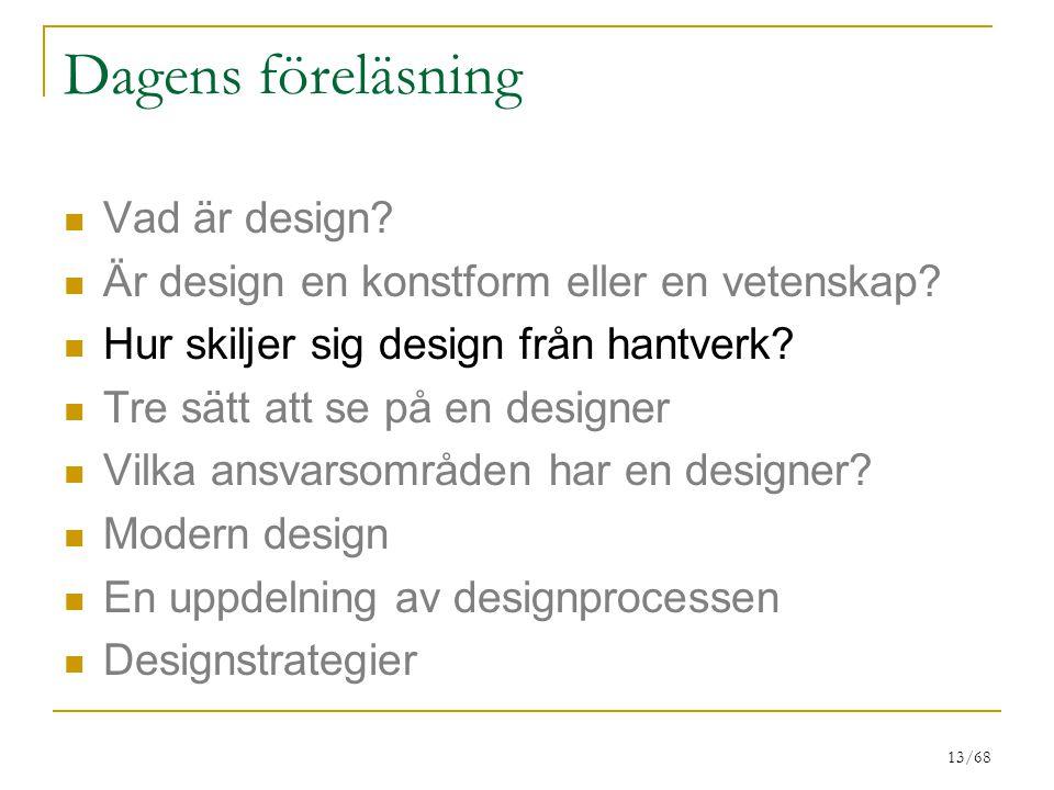13/68 Dagens föreläsning Vad är design? Är design en konstform eller en vetenskap? Hur skiljer sig design från hantverk? Tre sätt att se på en designe