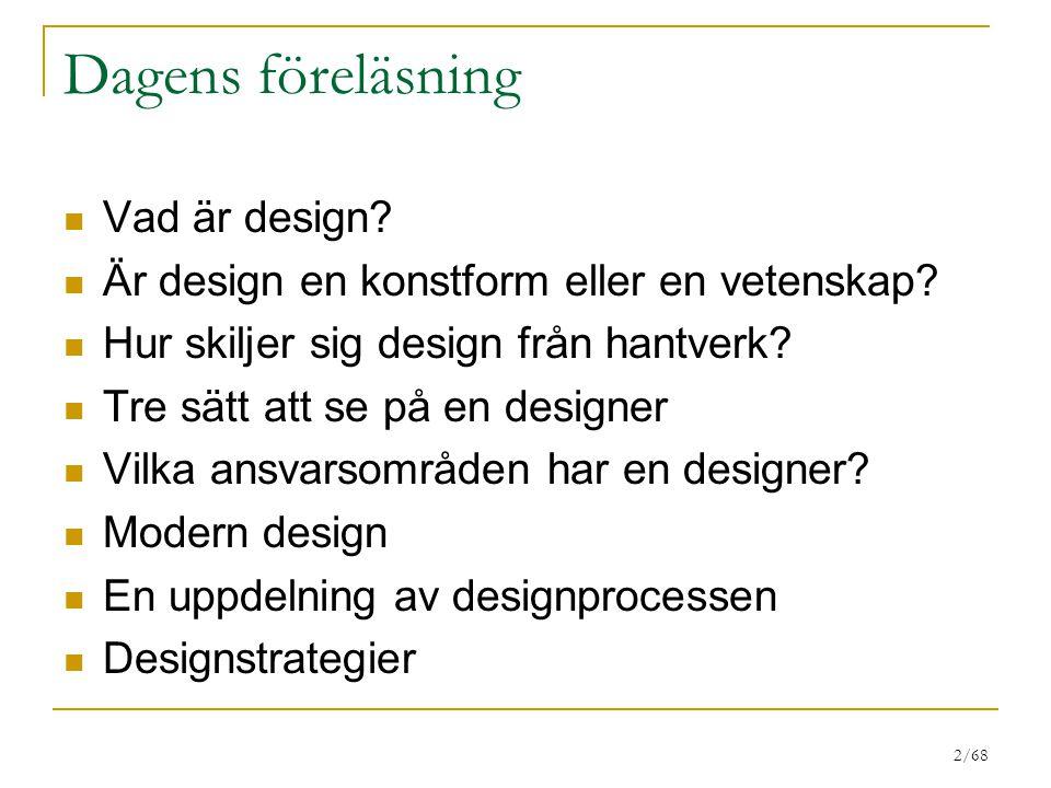 2/68 Dagens föreläsning Vad är design? Är design en konstform eller en vetenskap? Hur skiljer sig design från hantverk? Tre sätt att se på en designer